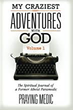 My Craziest Adventures With God - Volume 1: The Supernatural Journal of a Former Atheist Paramedic