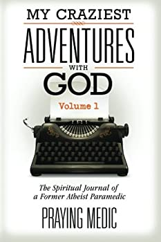 My Craziest Adventures With God - Volume 1  The Supernatural Journal of a Former Atheist Paramedic