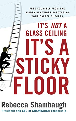 It's Not a Glass Ceiling, It's a Sticky Floor: Free Yourself From the Hidden Behaviors Sabotaging Yo
