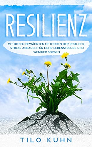 Resilienz: Mit diesen Bewährten Methoden der Resilienz, Stress abbauen für mehr Lebensfreude und weniger Sorgen.