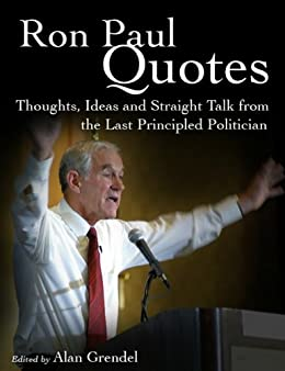 Ron Paul Quotes - Thoughts, Ideas and Straight Talk from the Last Principled Politician (English Edition)