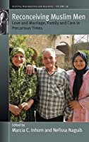 Reconceiving Muslim Men: Love and Marriage, Family and Care in Precarious Times (Fertility, Reproduction and Sexuality: Social and Cultural Perspectives)
