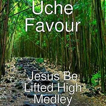 Jesus Be Lifted High Medley