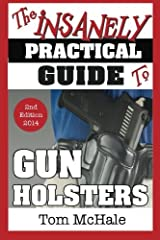 The Insanely Practical Guide to Gun Holsters, 2nd Edition by Tom McHale (2014-04-06) Paperback