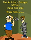 How to Raise a Teenager Without Using Duct Tape (English Edition)