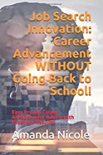 Job Search Innovation:  Career Advancement WITHOUT Going Back to School!: Easy Proven Career Advancement Advice with Excellent Results!