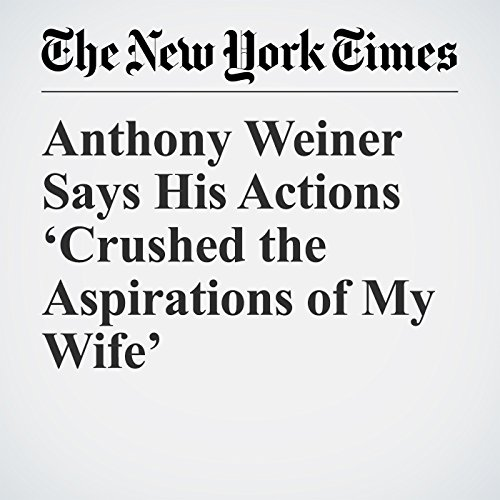 Anthony Weiner Says His Actions 'Crushed the Aspirations of My Wife' copertina
