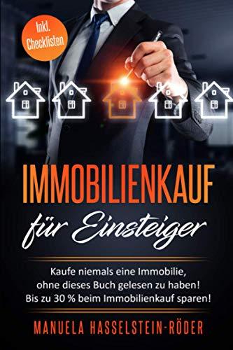 Immobilienkauf für Einsteiger: Kaufe niemals eine Immobilie, ohne dieses Buch gelesen zu haben! Spare bis zu 30% beim Kaufpreis!