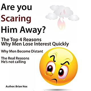 Are You Scaring Him Away?     The Top 4 Reasons Why Men Lose Interest Quickly              Written by:                                                                                                                                 Brian Nox                               Narrated by:                                                                                                                                 Jerod McBrayer                      Length: 1 hr and 13 mins     Not rated yet     Overall 0.0
