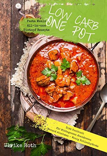 Low Carb One Pot Pasta Meals All-in-one Eintopf Rezepte Diät Kochbuch für Mittagessen Abendessen: Gesund abnehmen - Wenig Kohlenhydrate