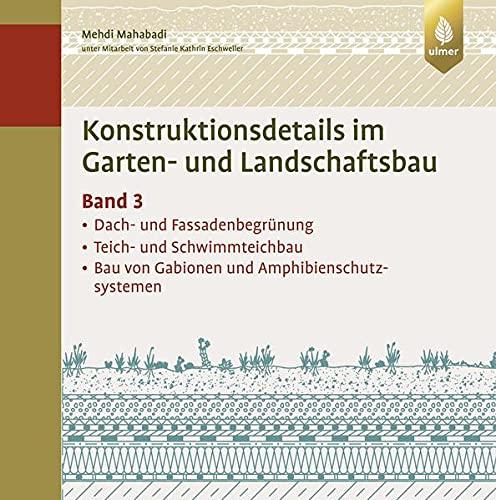 Konstruktionsdetails im Garten- und Landschaftsbau – Band 3: Dach- und Fassadenbegrünung, Teich- und Schwimmteichbau, Bau von Gabionen...