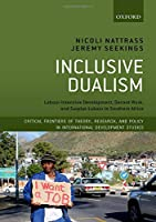 Inclusive Dualism: Labour-Intensive Development, Decent Work, and Surplus Labour in Southern Africa (Critical Frontiers of Theory, Research, and Policy in International Development Studies)