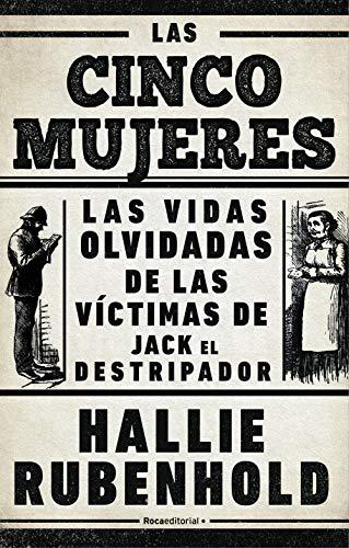 Las cinco mujeres: Las vidas olvidadas de las víctimas de Jack el Destripador de [Hallie Rubenhold, Mónica Rubio]