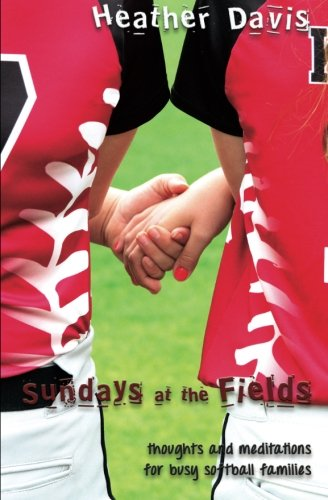 Sundays At The Fields: Thoughts and Meditations for Busy Softball Families