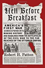 Hell Before Breakfast: America's First War Correspondents Making History and Headlines, from the Battlefields of the Civil War to the Far Reaches of the Ottoman Empire