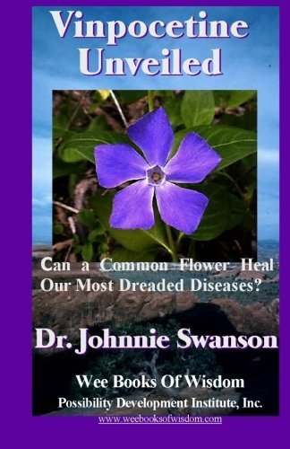 Vinpocetine Unveiled: Can a Common Flower Heal Our Most Dreaded Diseases? by Dr. Johnnie Swanson (2011-01-19)