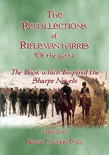 THE RECOLLECTIONS OF RIFLEMAN HARRIS - The book which inspired the Sharpe Novels: An Elisted Man's Account of the Peninsula Wars (English Edition)