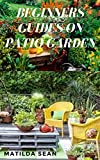 BEGINNERS GUIDES ON PATIO GARDEN: Simple guides on how to start planting and maintaining a Patio Garden (English Edition)