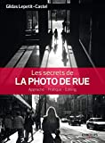 Les secrets de la photo de rue: Approche - Pratique - Editing.