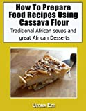 How to Prepare Food recipes Using Cassava Flour,Traditional African soups and great African Desserts
