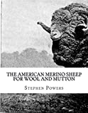 The American Merino Sheep For Wool and Mutton: The Selection, Care, Breeding and Diseases of the Merino Sheep