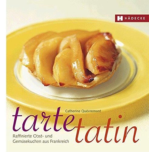 Tarte Tatin: Raffinierte Obst- und Gemüsekuchen aus Frankreich: Raffinierte Obst- und Gemüsekuchen aus der Tarte-Tatin-Form (Genuss im Quadrat)