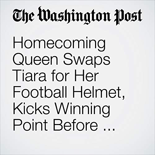 Homecoming Queen Swaps Tiara for Her Football Helmet, Kicks Winning Point Before Frenzied Crowd copertina