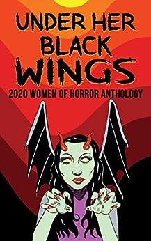 Under Her Black Wings: 2020 Women of Horror Anthology Volume One by [Jill Girardi, Sisters of Slaughter, Marie Lanza, Malena Maciá, Charlotte Munro, Yolanda Sfetsos, Paula Readman, Lydia Prime, Copper Rose, Brandon Scott]