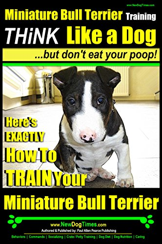 Miniature Bull Terrier Training | Think Like a Dog, But Don't Eat Your Poop! |: Here's EXACTLY How to TRAIN Your Miniature Bull Terrier (English Edition)