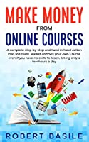 Make Money from Online Courses: A Complete Step-by-Step and Hand-in-Hand Action Plan to Create, Market and Sell Your Own Course Even if You Have no Skills to Teach, Taking Only a Few Hours a Day