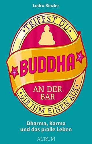 Triffst du Buddha an der Bar: ... gib ihm einen aus. Dharma, Karma und das pralle Leben (German Edition)