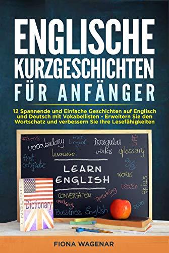 Englische Kurzgeschichten für Anfänger : 12 Spannende und Einfache Geschichten auf Englisch und Deutsch mit Vokabellisten - Erweitern Sie den Wortschatz und verbessern Sie Ihre Lesefähigkeiten