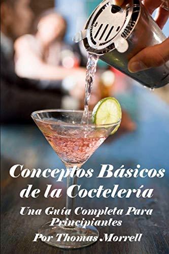 Conceptos Básicos de la Coctelería: Una Guía Completa Para Principiantes (The Thomas Morrell Bar Management Series)