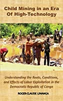 Child Mining in an Era of High-Technology: Understanding the Roots, Conditions, and Effects of Labor Exploitation in the Democratic Republic of Congo