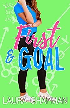 First & Goal: a sporty romantic comedy (Queen of the League Book 1) by [Laura Chapman]