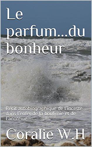 Le parfum...du bonheur: Récit autobiographique de l'inceste dans l'enfer de la boulimie et de l'anorexie (French Edition)