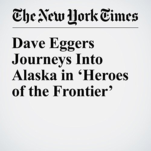 Dave Eggers Journeys Into Alaska in 'Heroes of the Frontier' audiobook cover art