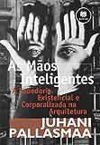 As Maos Inteligentes. A Sabedoria Existencial E Corporalizada Na Arquitetura (Em Portuguese do Brasil)
