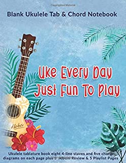 Uke Every Day Just Fun To Play: Blank Ukulele Tab & Chord Notebook: Ukulele tablature book eight 4-line staves and five chord diagrams on each page plus 5  Album Review & 5 Playlist Pages