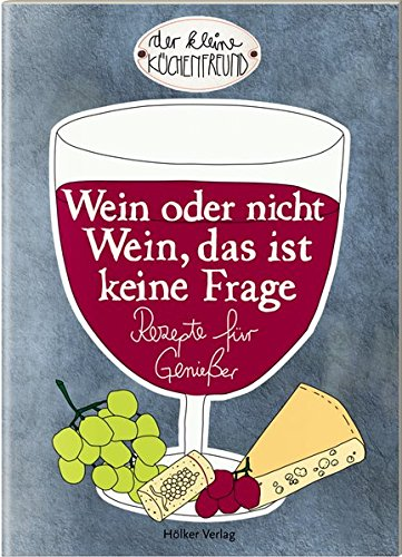 Wein oder nicht Wein, das ist keine Frage: Rezepte für Genießer (Der kleine Küchenfreund)