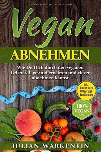 Vegan  Abnehmen: Wie Du Dich durch den veganen Lebensstil gesund ernähren und clever abnehmen kannst inkl. 50 Low Carb Rezepte für den Einstieg