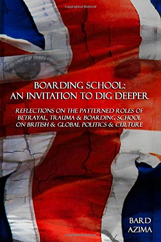 Boarding School: An Invitation to Dig Deeper: Reflections on the Patterned Roles of Betrayal, Trauma & Boarding School on British & Global Politics & Culture