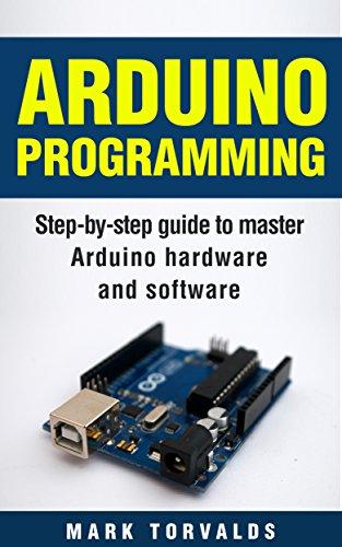 Arduino Programming: Step-by-step guide to mastering arduino hardware and software (Arduino, Arduino projects, Arduino uno, Arduino starter kit, Arduino ... mega, Arduino nano) (English Edition)