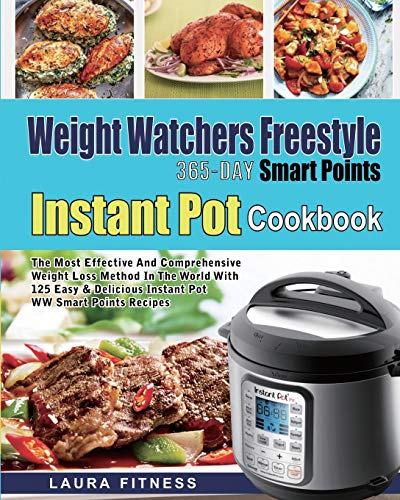 Weight Watchers Freestyle 365-Day Smart Points Instant Pot Cookbook: The Most Effective and Comprehensive Weight Loss Method in The World With 125 Easy & DeliciousInstant Pot WW Smart Points Recipes