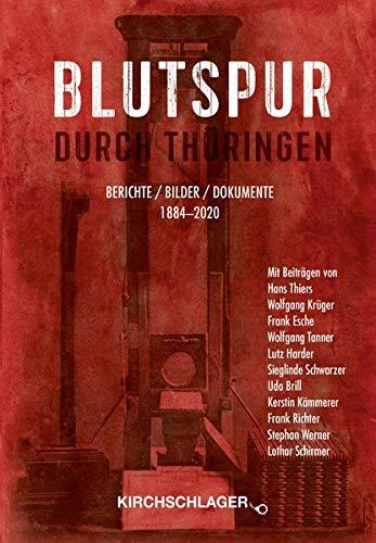 Blutspur durch Thüringen: Berichte - Bilder - Dokumente 1880-2020: Berichte - Bilder - Dokumente 1884-2020