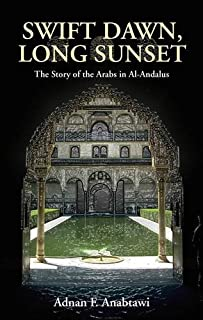 Swift Dawn, Long Sunset: The Story of the Arabs in Al-Andalus