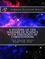 A History of the Warfare of Science With Theology in Christendom: The Truth Shall Make You Free