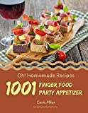 Oh! 1001 Homemade Finger Food Party Appetizer Recipes: Homemade Finger Food Party Appetizer Cookbook...