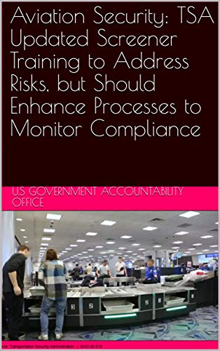 Aviation Security: TSA Updated Screener Training to Address Risks, but Should Enhance Processes to Monitor Compliance (English Edition)