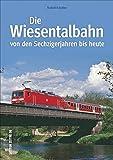 Die Wiesentalbahn: Von den Sechzigerjahren bis heute (Auf Schienen unterwegs) - Rudolf Schulter